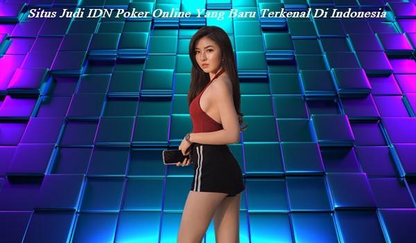 Situs Judi IDN Poker Online Yang Baru Terkenal Di Indonesia